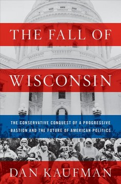 The fall of Wisconsin : the conservative conquest of a progressive bastion and the future of American politics / Dan Kaufman.