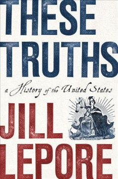 These truths : a history of the United States / Jill Lepore.