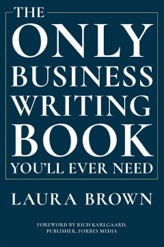The only business writing book you'll ever need /  Laura Brown ; foreword by Rich Karlgaard.