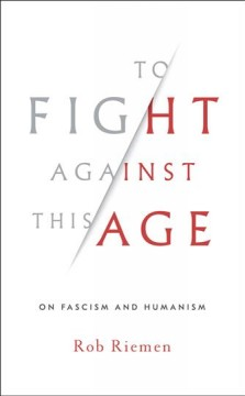 To fight against this age : on fascism and humanism / Rob Riemen. - Rob Riemen.