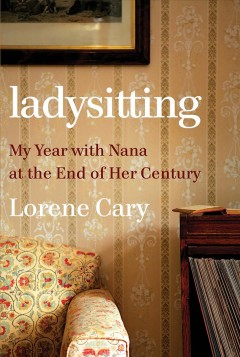Ladysitting : my year with nana at the end of her century / Lorene Cary.