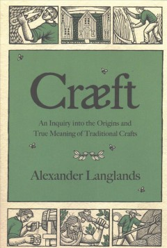 Craeft : an inquiry into the origins and true meaning of traditional crafts / Alexander Langlands.