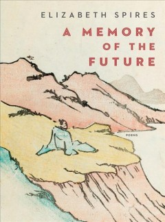 A memory of the future : poems / Elizabeth Spires.