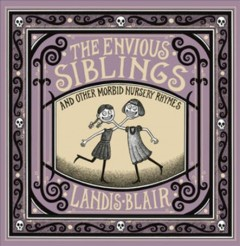 The envious siblings : and other morbid nursery rhymes / Landis Blair. - Landis Blair.