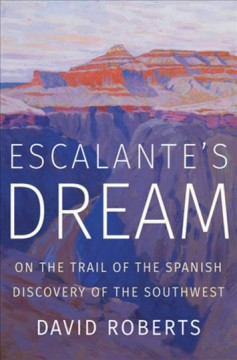 Escalante's dream : on the trail of the Spanish discovery of the Southwest / David Roberts. - David Roberts.