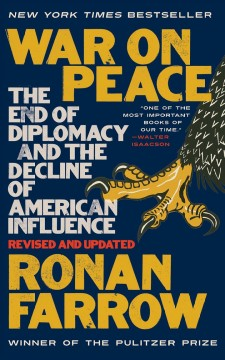 War on peace : the end of diplomacy and the decline of American influence / Ronan Farrow.