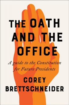 The oath and the office : a guide to the Constitution for future presidents / Corey Brettschneider. - Corey Brettschneider.