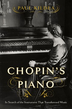 Chopin's piano : in search of the instrument that transformed music / Paul Kildea.
