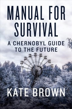 Manual for survival : a Chernobyl guide to the future / Kate Brown.