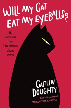 Will my cat eat my eyeballs? : big questions from tiny mortals about death / Caitlin Doughty, Illustrations by Dianné Ruz.