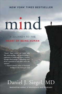 Mind : a journey to the heart of being human / Daniel J. Siegel, MD.
