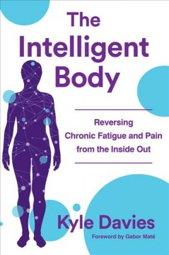 The intelligent body : reversing chronic fatigue and pain from the inside out / Kyle Davies ; foreword by Gabor Maté.