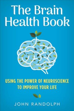 The brain health book : using the power of neuroscience to improve your life / John Randolph. - John Randolph.