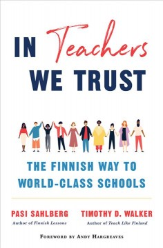 In teachers we trust : the Finnish way to world-class schools / Pasi Sahlberg and Tim D. Walker ; Foreword by Andy Hargreaves.