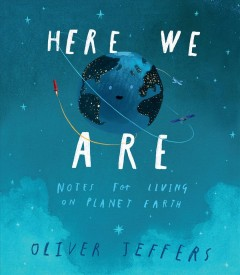 Here we are : notes for living on planet Earth / Oliver Jeffers. - Oliver Jeffers.
