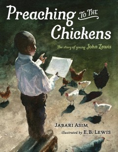 Preaching to the chickens : the story of young John Lewis / Jabari Asim ; illustrated by E.B. Lewis.