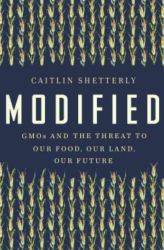 Modified : GMOs and the threat to our food, our land, our future / Caitlin Shetterly.