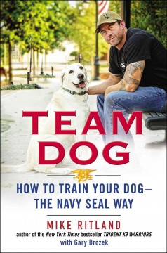 Team dog : how to train your dog--the Navy SEAL way / Mike Ritland, with Gary Brozek. - Mike Ritland, with Gary Brozek.