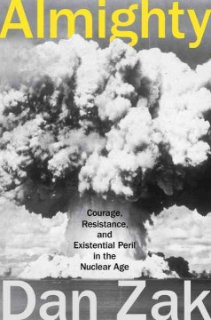 Almighty : courage, resistance, and existential peril in the nuclear age / Dan Zak.