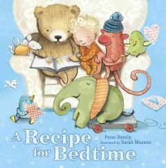 A recipe for bedtime /  Peter Bently ; illustrated by Sarah Massini. - Peter Bently ; illustrated by Sarah Massini.