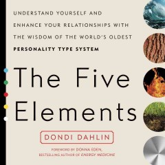 The five elements : understand yourself and enhance your relationships with the wisdom of the world's oldest personality type system / by Dondi Dahlin ; foreword by Donna Eden ; afterword by Titanya Eden Dah.