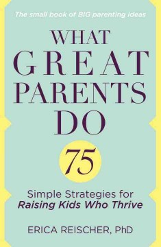 What great parents do : 75 simple strategies for raising kids who thrive / Erica Reischer, PhD. - Erica Reischer, PhD.