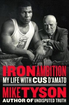 Iron ambition : my life with Cus D'Amato / Mike Tyson ; with Larry