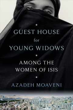 Guest house for young widows : among the women of ISIS / Azadeh Moaveni.