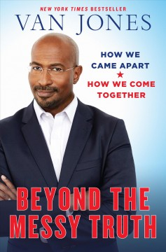 Beyond the messy truth : how we came apart, how we come together / Van Jones.