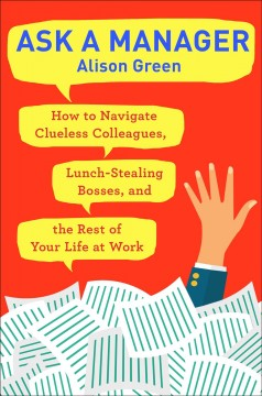 Ask a manager : how to navigate clueless colleagues, lunch-stealing bosses, and the rest of your life at work / Alison Green.