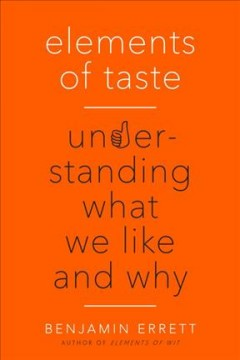 Elements of taste : understanding what we like and why / Benjamin Errett ; [illustrations, Sarah Lazarovic]. - Benjamin Errett ; [illustrations, Sarah Lazarovic].