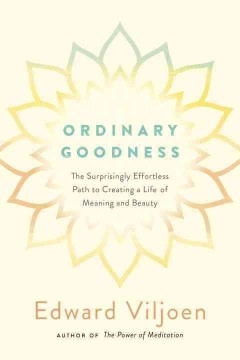Ordinary goodness : the surprisingly effortless path to creating a life of meaning and beauty / Edward Viljoen.