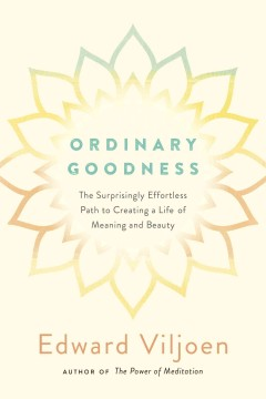 Ordinary goodness : the surprisingly effortless path to creating a life of meaning and beauty.