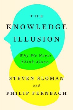 The knowledge illusion : why we never think alone / Steven Sloman and Philip Fernbach.