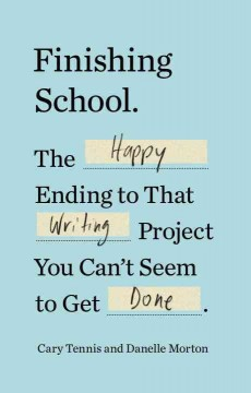 Finishing school : the happy ending to that writing project you can't seem to get done / by Cary Tennis and Danelle Morton.