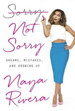 Sorry not sorry : dreams, mistakes, and growing up / Naya Rivera.