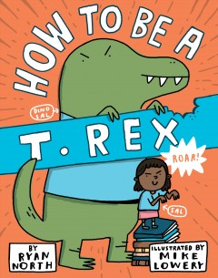 How to be a T. Rex /  Ryan North ; illustrated by Mike Lowery.