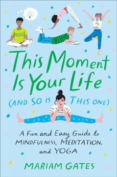 This moment is your life (and so is this one) : a fun and easy guide to mindfulness, meditation, and yoga for teens and tweens / Mariam Gates ; illustrated by Libby VanderPloeg. - Mariam Gates ; illustrated by Libby VanderPloeg.