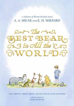 The Best bear in all the world : in which we join Winnie-the-Pooh for a year of adventures in the Hundred Acre Wood / by Paul Bright, Brian Sibley, Jeane Willis and Kate Saunders ; based on the Pooh stories by A. A. Milne with decorations by Mark Burgess in the style of E. H. Shepard. - by Paul Bright, Brian Sibley, Jeane Willis and Kate Saunders ; based on the Pooh stories by A. A. Milne with decorations by Mark Burgess in the style of E. H. Shepard.