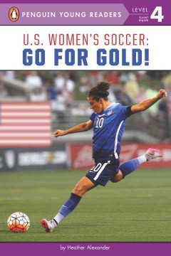 U.S. women's soccer : go for Gold! / by Heather Alexander. - by Heather Alexander.