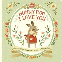 Bunny-Roo, I love you /  written by Melissa Marr ; illustrated by Teagan White. - written by Melissa Marr ; illustrated by Teagan White.