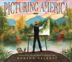 Picturing America : Thomas Cole and the birth of American art / Hudson Talbott.