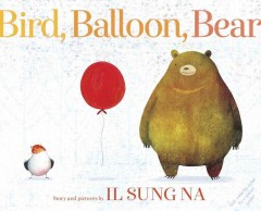 Bird, balloon, Bear /  story and pictures by Il Sung Na.