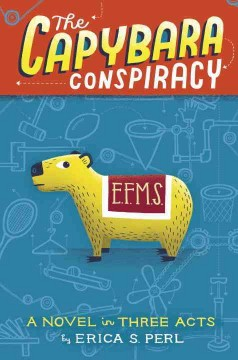 The capybara conspiracy : a novel in three acts / Erica S. Perl.