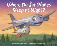 Where do jet planes sleep at night? /  Brianna Caplan Sayres, Christian Slade. - Brianna Caplan Sayres, Christian Slade.