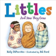 Littles : and how they grow / by Kelly DiPucchio ; illustrated by AG Ford.