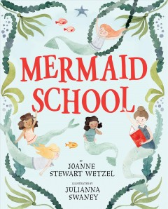 My first day at Mermaid School /  by Joanne Stewart Wetzel ; illustrated by Julianna Swaney. - by Joanne Stewart Wetzel ; illustrated by Julianna Swaney.
