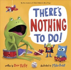 There's nothing to do! /  written by Dev Petty ; illustrated by Mike Boldt. - written by Dev Petty ; illustrated by Mike Boldt.