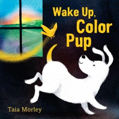 Wake up, color pup /  Taia Morley. - Taia Morley.