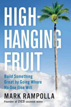 High-hanging fruit : build something great by going where no one else will / Mark Rampolla.
